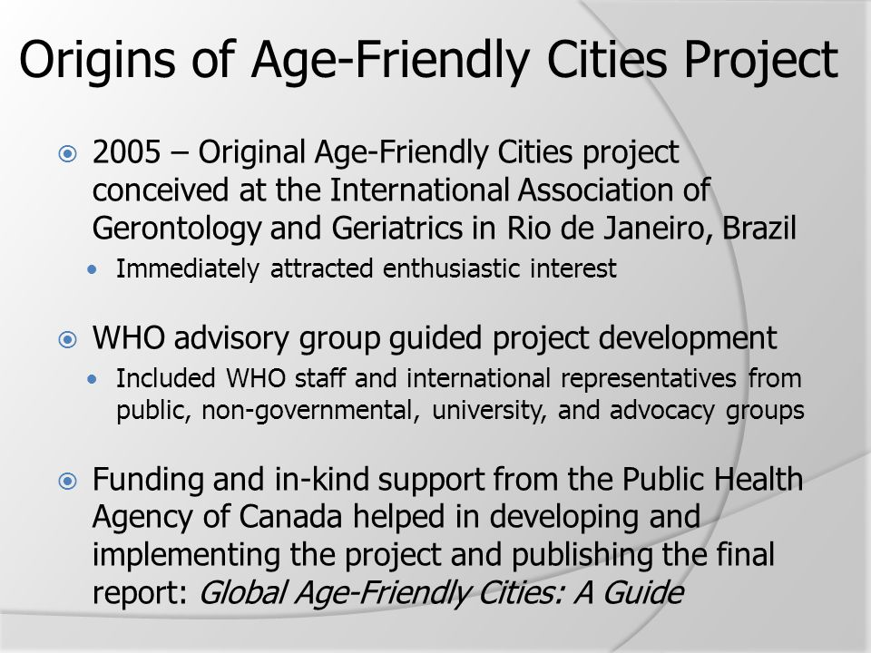 Origins of Age-Friendly Cities Project  2005 – Original Age-Friendly Cities project conceived at the International Association of Gerontology and Ger