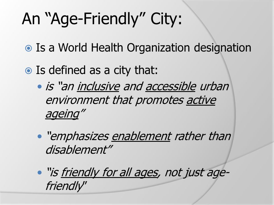 "An ""Age-Friendly"" City:  Is a World Health Organization designation  Is defined as a city that: is ""an inclusive and accessible urban environment th"