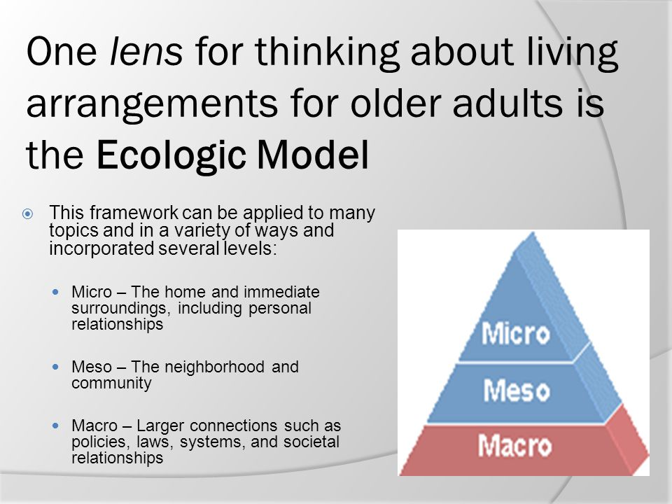 One lens for thinking about living arrangements for older adults is the Ecologic Model  This framework can be applied to many topics and in a variety