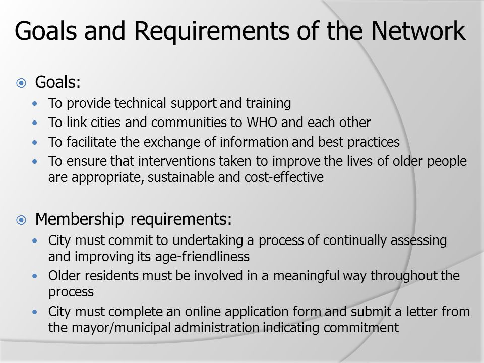 Goals and Requirements of the Network  Goals: To provide technical support and training To link cities and communities to WHO and each other To facil