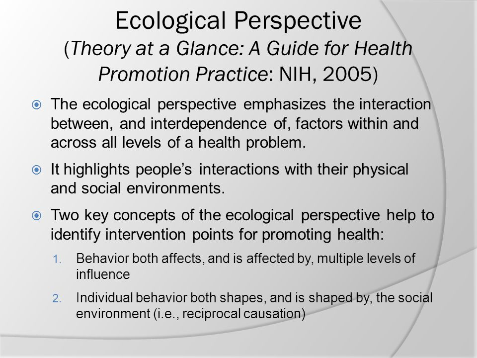 Ecological Perspective (Theory at a Glance: A Guide for Health Promotion Practice: NIH, 2005)  The ecological perspective emphasizes the interaction