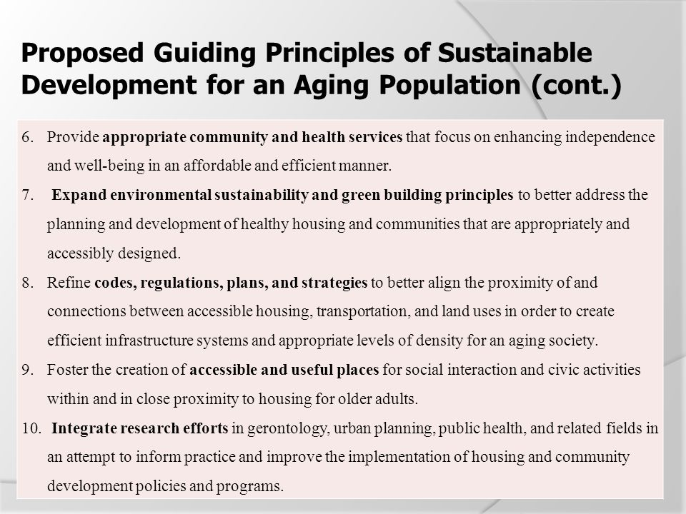 Proposed Guiding Principles of Sustainable Development for an Aging Population (cont.) 6.Provide appropriate community and health services that focus
