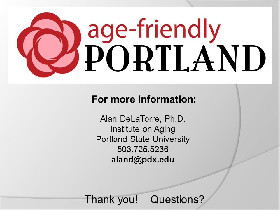 For more information: Alan DeLaTorre, Ph.D. Institute on Aging Portland State University 503.725.5236 aland@pdx.edu Thank you! Questions?