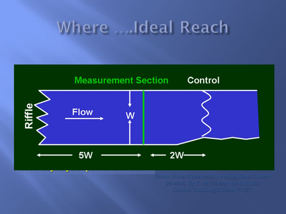  Reach - Straight and uniform for a distance that provides for uniform flow  Streambed - stable free of large rocks, weeks or other obstructions  A poor cross section = poor measurement regardless of the accuracy of your point velocities