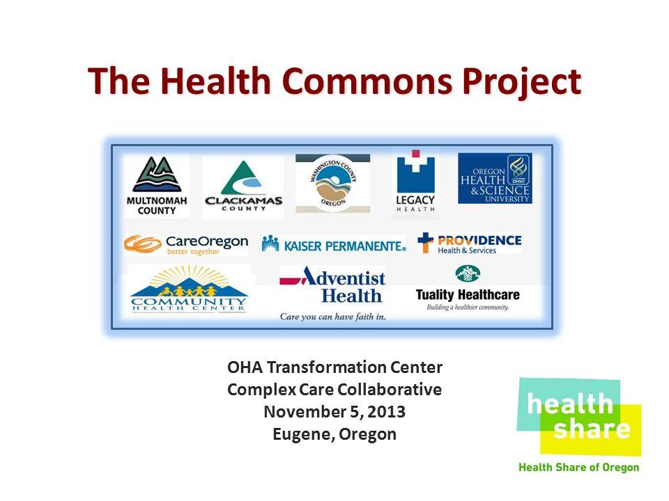 The Health Commons Project OHA Transformation Center Complex Care Collaborative November 5, 2013 Eugene, Oregon