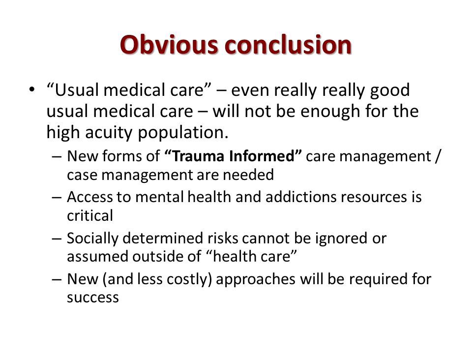 Obvious conclusion Usual medical care – even really really good usual medical care – will not be enough for the high acuity population.