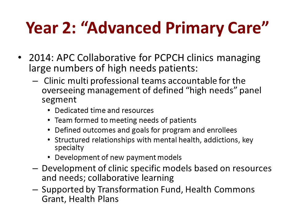 Year 2: Advanced Primary Care 2014: APC Collaborative for PCPCH clinics managing large numbers of high needs patients: – Clinic multi professional teams accountable for the overseeing management of defined high needs panel segment Dedicated time and resources Team formed to meeting needs of patients Defined outcomes and goals for program and enrollees Structured relationships with mental health, addictions, key specialty Development of new payment models – Development of clinic specific models based on resources and needs; collaborative learning – Supported by Transformation Fund, Health Commons Grant, Health Plans