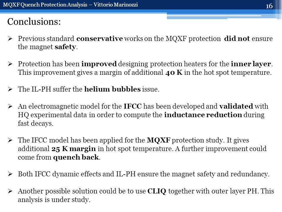 16 MQXF Quench Protection Analysis – Vittorio Marinozzi Conclusions:  Previous standard conservative works on the MQXF protection did not ensure the magnet safety.