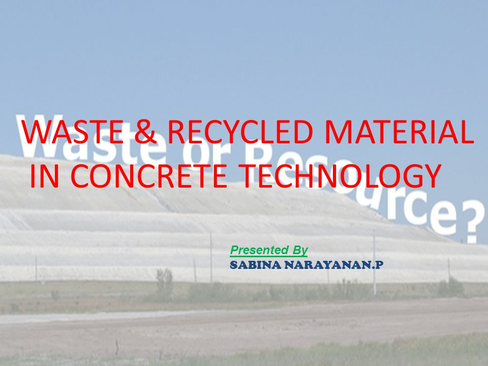 WASTE & RECYCLED MATERIAL IN CONCRETE TECHNOLOGY Presented By SABINA NARAYANAN.P