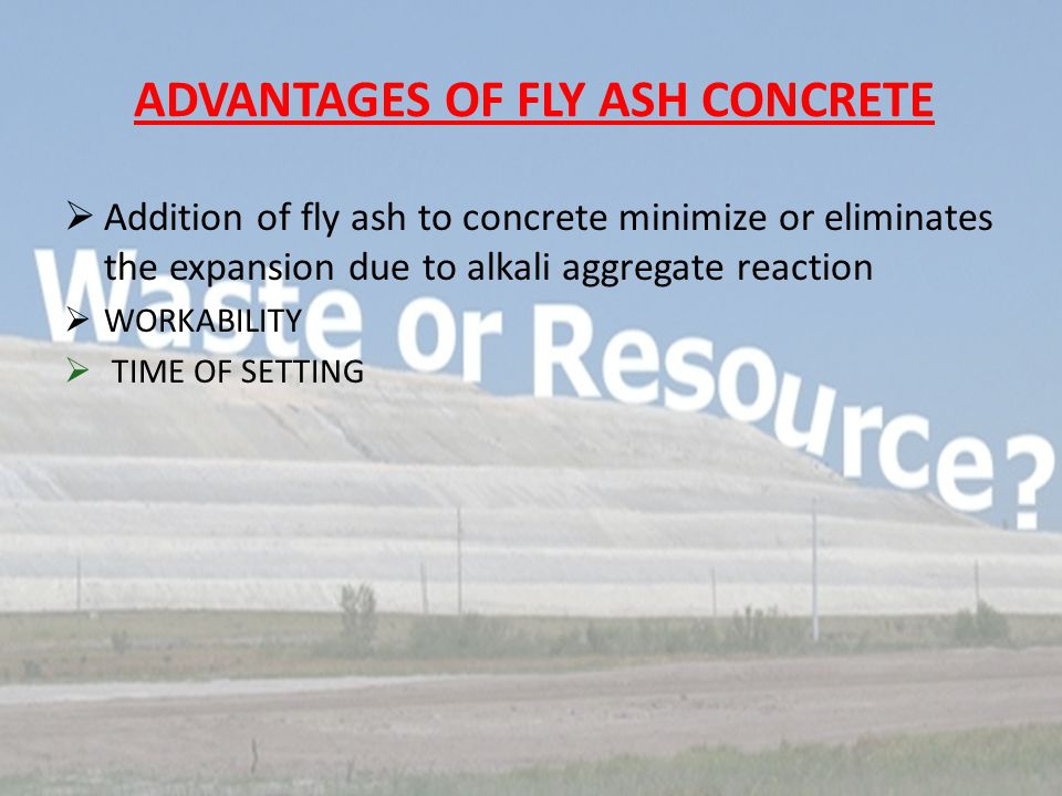 ADVANTAGES OF FLY ASH CONCRETE  Addition of fly ash to concrete minimize or eliminates the expansion due to alkali aggregate reaction  WORKABILITY  TIME OF SETTING