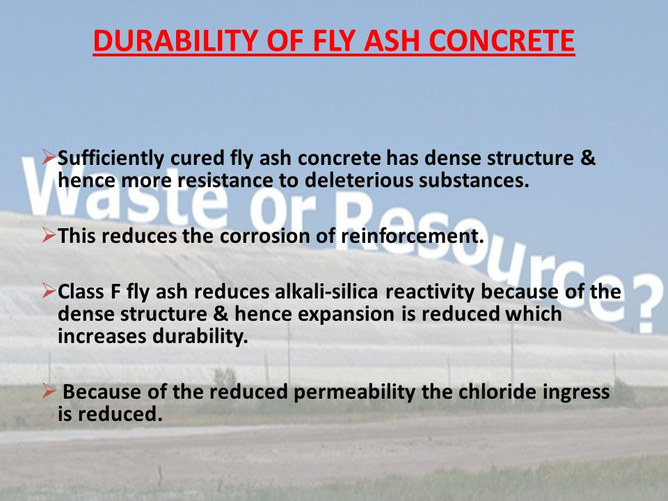DURABILITY OF FLY ASH CONCRETE  Sufficiently cured fly ash concrete has dense structure & hence more resistance to deleterious substances.