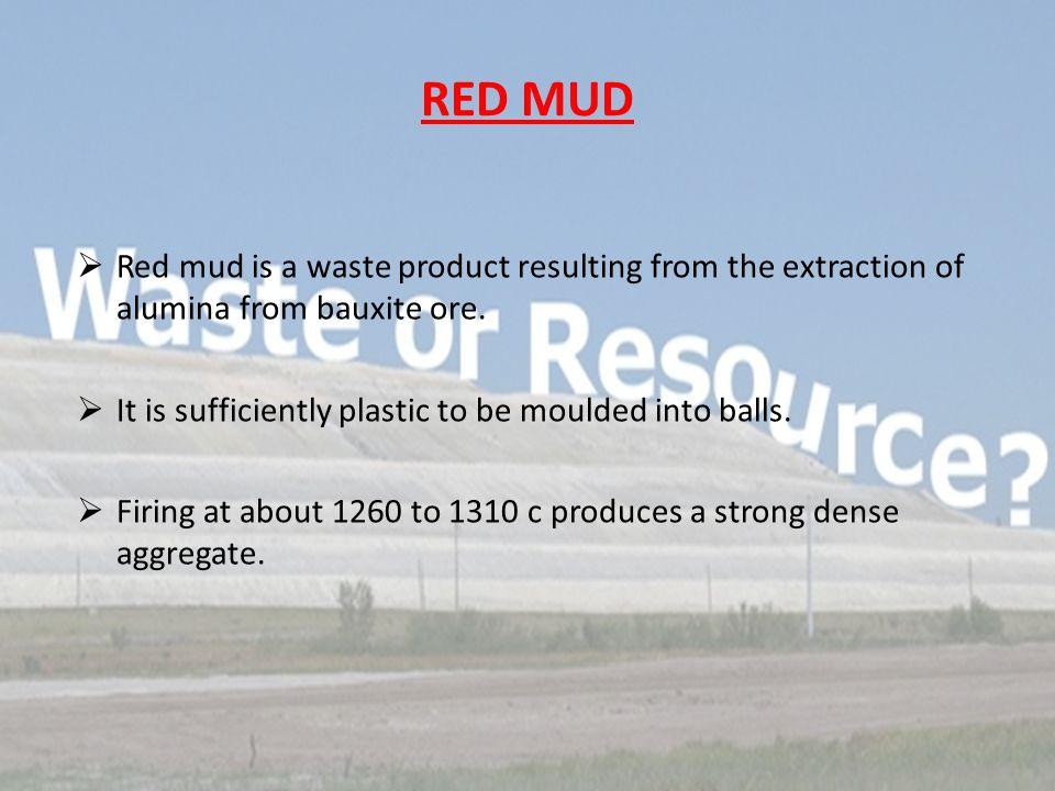 RED MUD  Red mud is a waste product resulting from the extraction of alumina from bauxite ore.