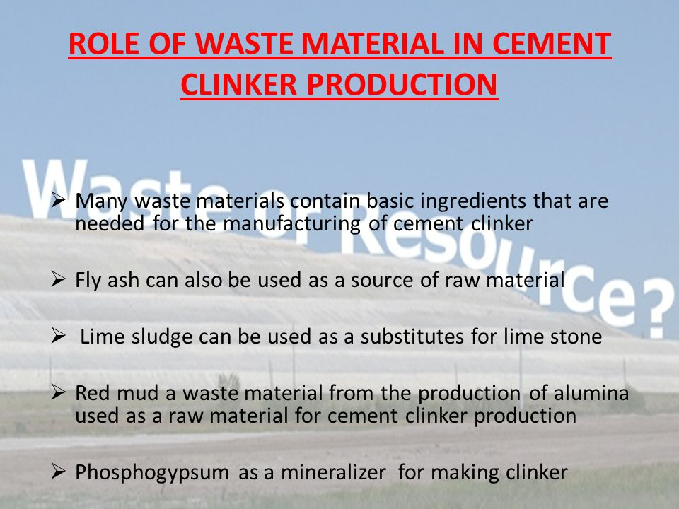 ROLE OF WASTE MATERIAL IN CEMENT CLINKER PRODUCTION MMany waste materials contain basic ingredients that are needed for the manufacturing of cement clinker FFly ash can also be used as a source of raw material  Lime sludge can be used as a substitutes for lime stone RRed mud a waste material from the production of alumina used as a raw material for cement clinker production PPhosphogypsum as a mineralizer for making clinker