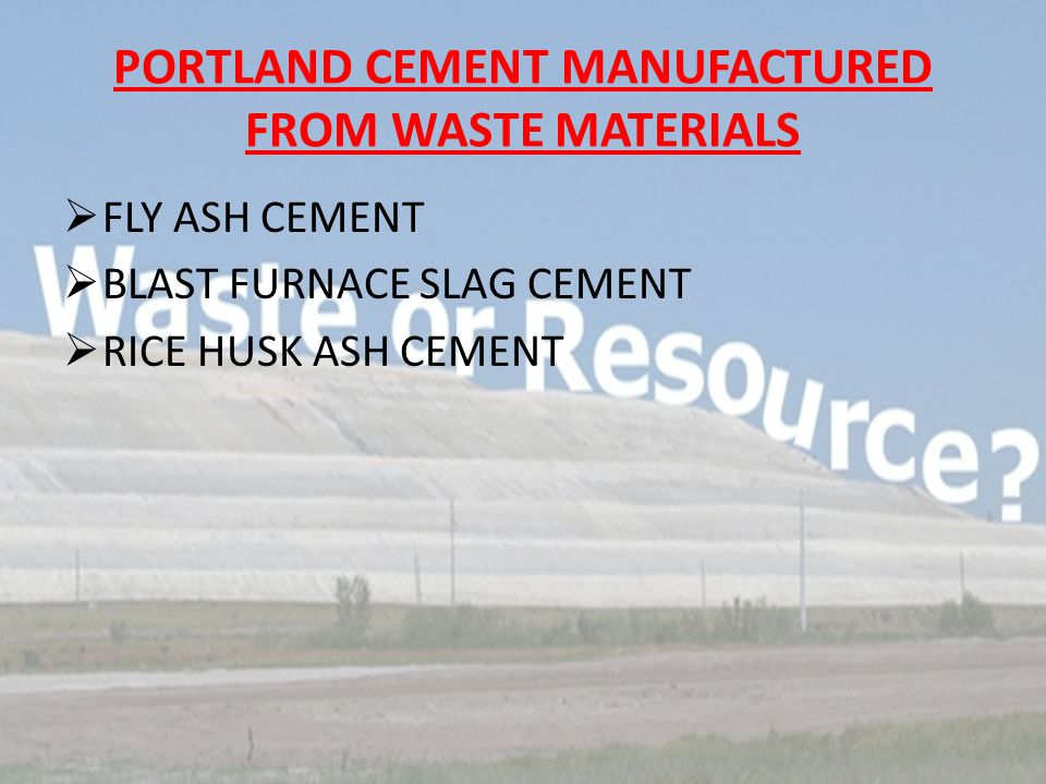 PORTLAND CEMENT MANUFACTURED FROM WASTE MATERIALS  FLY ASH CEMENT  BLAST FURNACE SLAG CEMENT  RICE HUSK ASH CEMENT