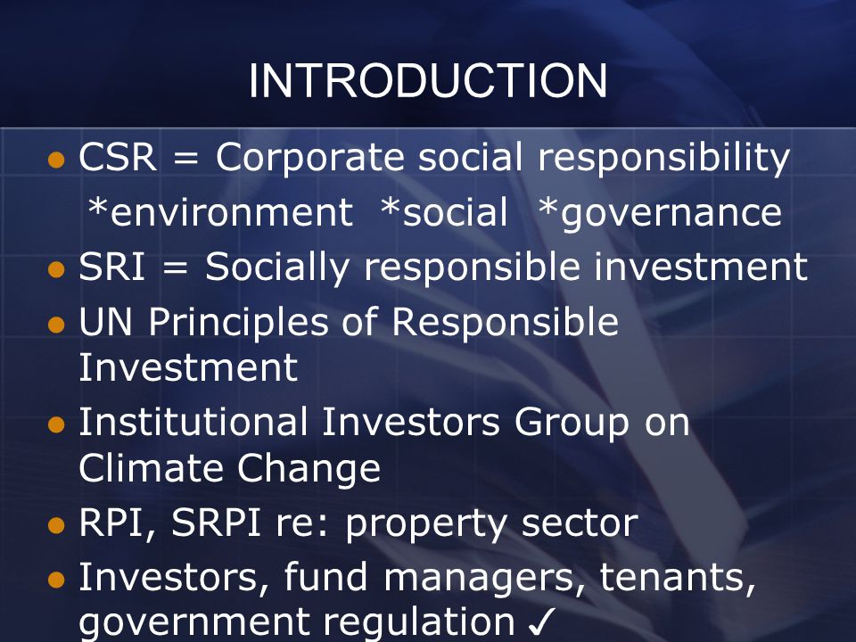 INTRODUCTION CSR = Corporate social responsibility *environment *social *governance SRI = Socially responsible investment UN Principles of Responsible