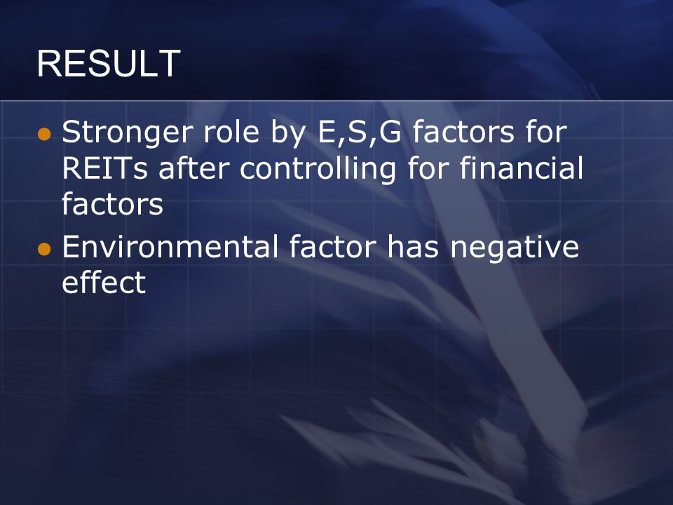 RESULT Stronger role by E,S,G factors for REITs after controlling for financial factors Environmental factor has negative effect
