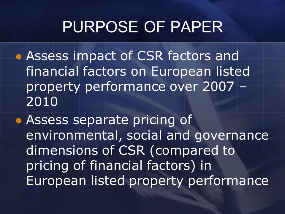 PURPOSE OF PAPER Assess impact of CSR factors and financial factors on European listed property performance over 2007 – 2010 Assess separate pricing o