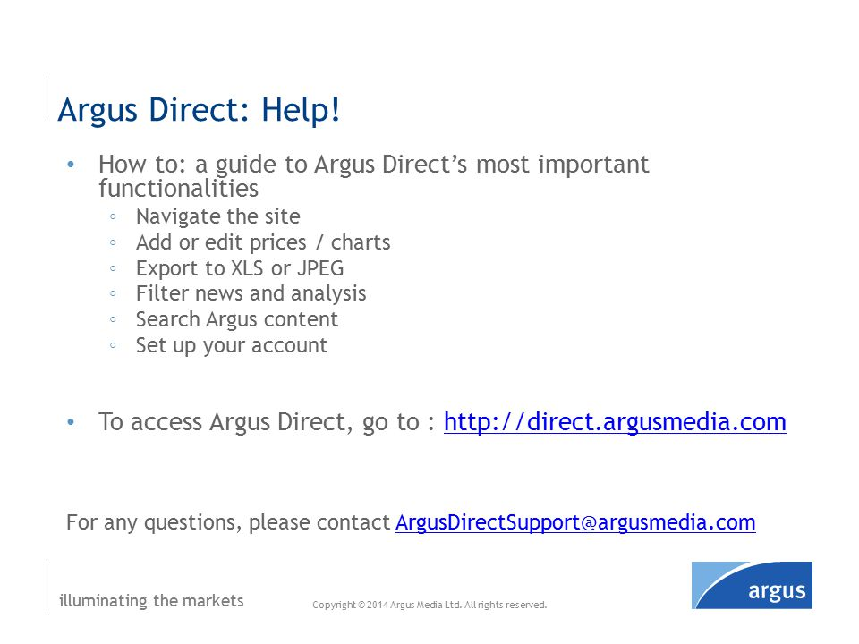 illuminating the markets How to: a guide to Argus Direct's most important functionalities ◦Navigate the site ◦Add or edit prices / charts ◦Export to XLS or JPEG ◦Filter news and analysis ◦Search Argus content ◦Set up your account To access Argus Direct, go to : http://direct.argusmedia.comhttp://direct.argusmedia.com For any questions, please contact ArgusDirectSupport@argusmedia.comArgusDirectSupport@argusmedia.com Argus Direct: Help.