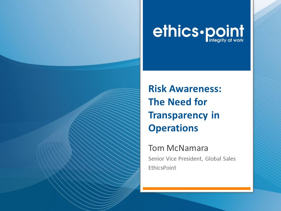 Risk Awareness: The Need for Transparency in Operations Tom McNamara Senior Vice President, Global Sales EthicsPoint