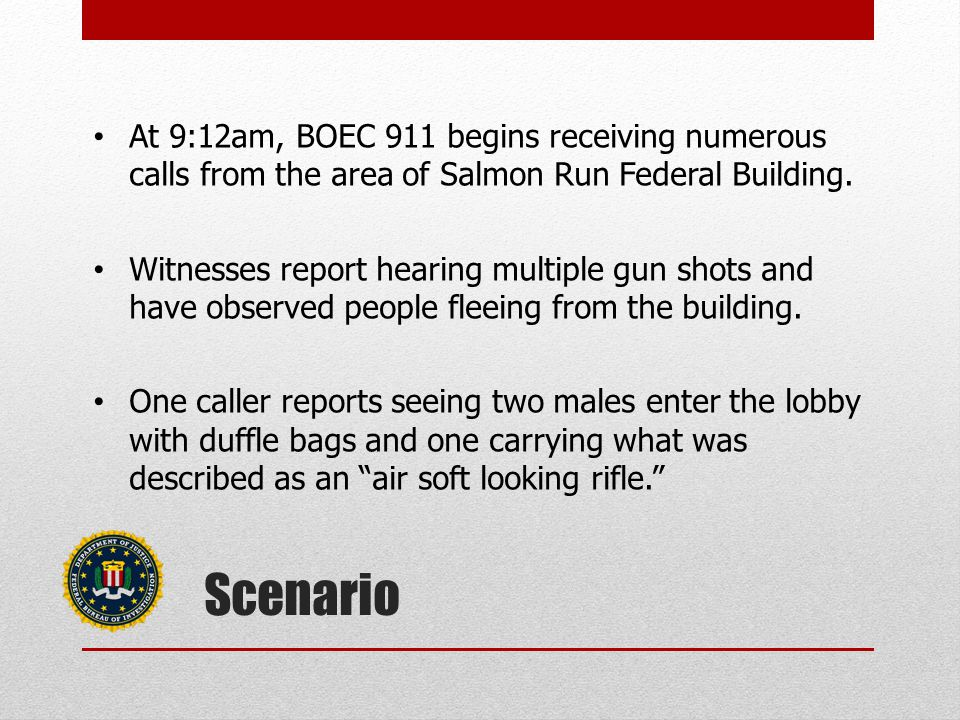 Scenario At 9:12am, BOEC 911 begins receiving numerous calls from the area of Salmon Run Federal Building.