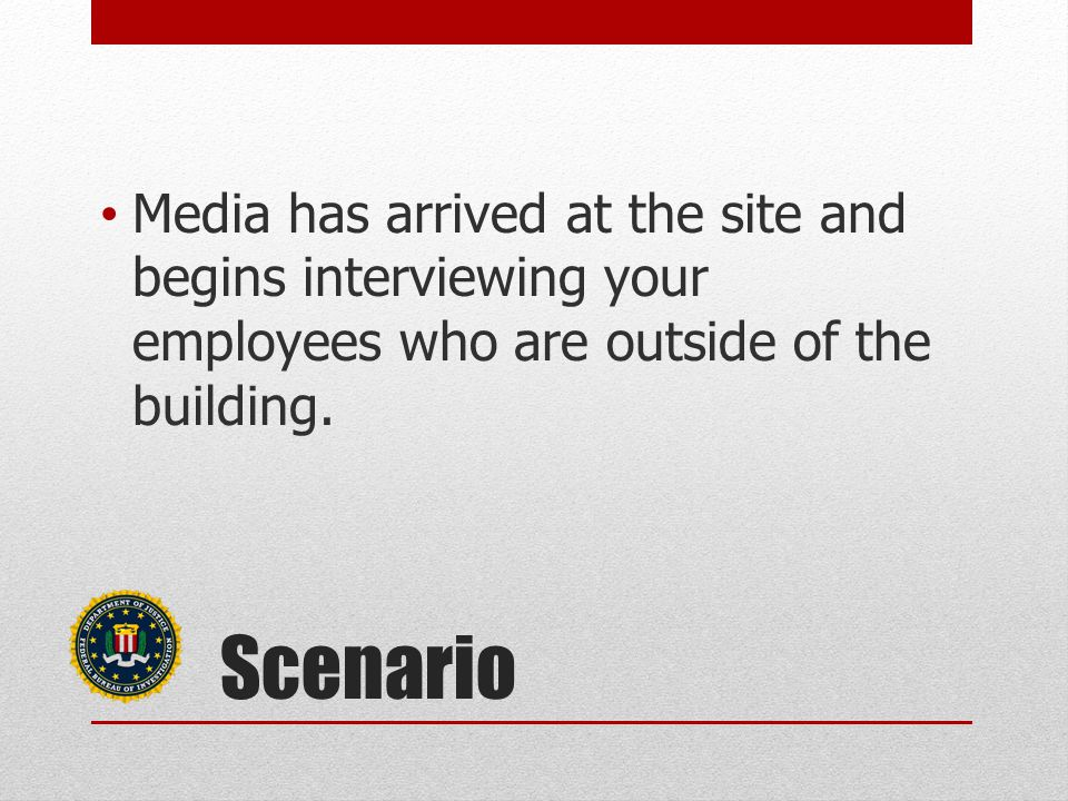 Scenario Media has arrived at the site and begins interviewing your employees who are outside of the building.