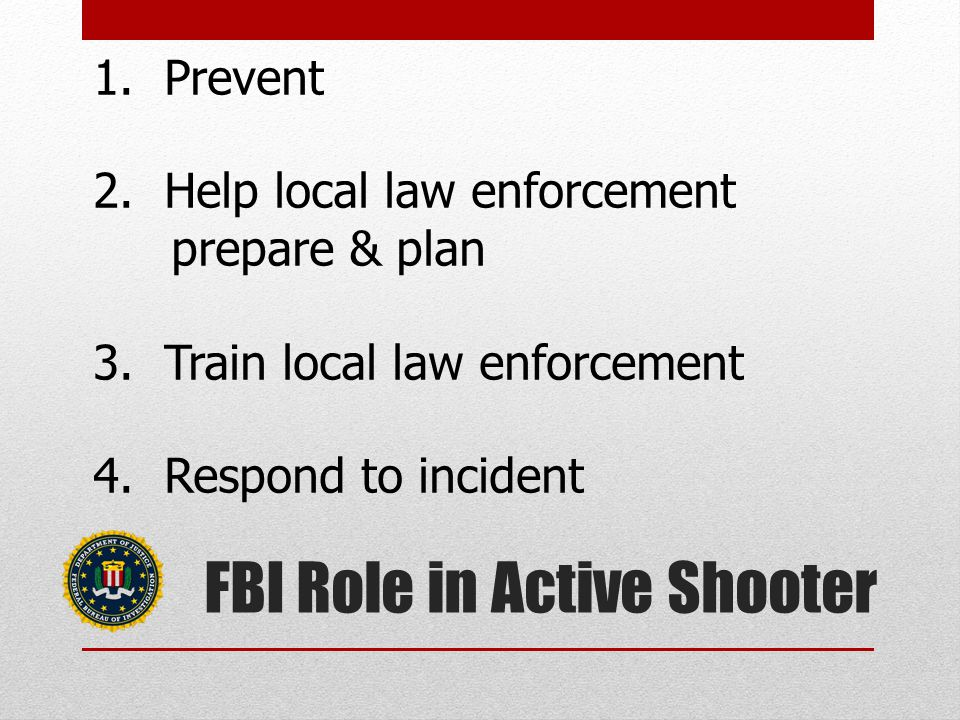 FBI Role in Active Shooter 1. Prevent 2. Help local law enforcement prepare & plan 3.