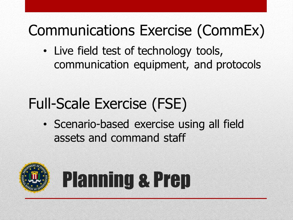 Planning & Prep Communications Exercise (CommEx) Live field test of technology tools, communication equipment, and protocols Full-Scale Exercise (FSE) Scenario-based exercise using all field assets and command staff