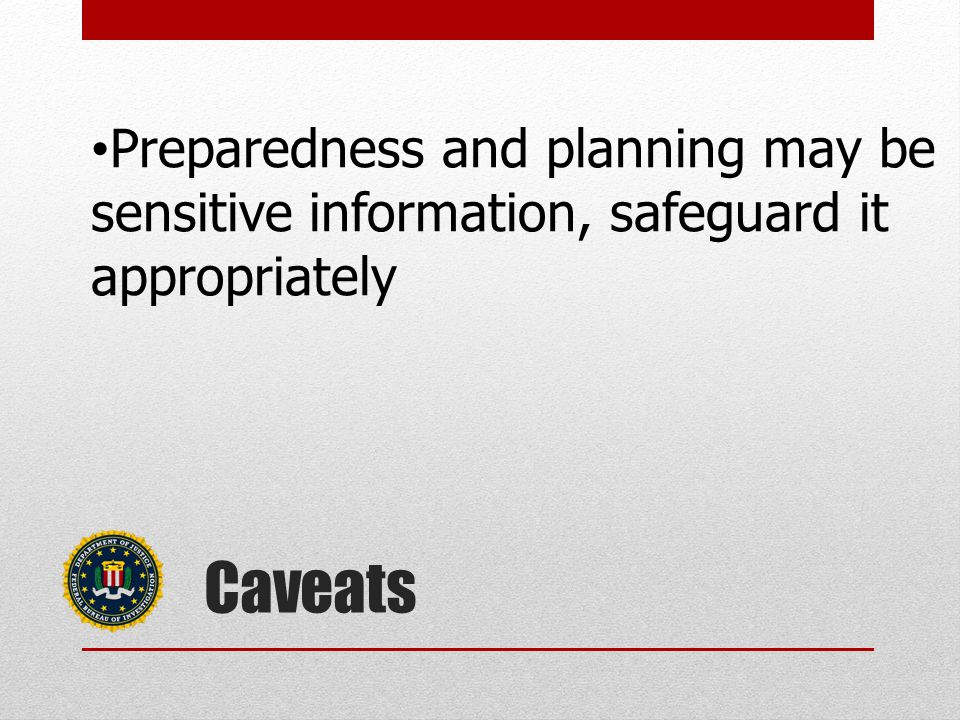 Caveats Preparedness and planning may be sensitive information, safeguard it appropriately