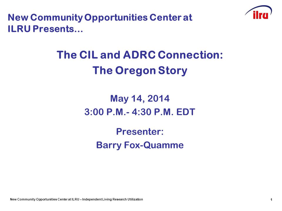 New Community Opportunities Center at ILRU – Independent Living Research Utilization Speaker Introduction Barry Fox-Quamme – Executive Director of Independent Living Resources (ILR – Portland, OR CIL) since January 2006 Related Affiliations: –Founding Member of Metro Portland ADRC Consortium Governing Board –Metro Portland Representative to the Oregon ADRC Team –Oregon CIL Representative on ACL's ADRC Federal Workgroup: Eight Part A Granted States –Member of the Oregon State Independent Living Council (SILC) –Oregon SILC Executive Committee Member –President of the Association of Oregon Centers for Independent Living (AOCIL) –IL-NET (APRIL) Peer Mentor for CIL-to-CIL Executive Director Mentoring Program 2