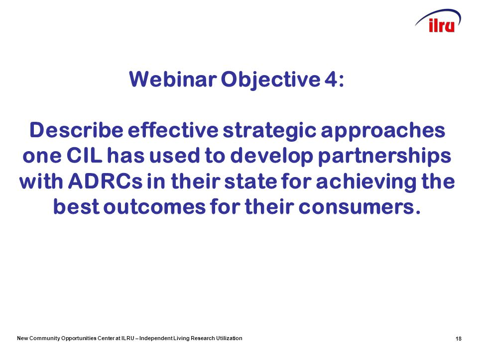 New Community Opportunities Center at ILRU – Independent Living Research Utilization Webinar Objective 4: Describe effective strategic approaches one CIL has used to develop partnerships with ADRCs in their state for achieving the best outcomes for their consumers.