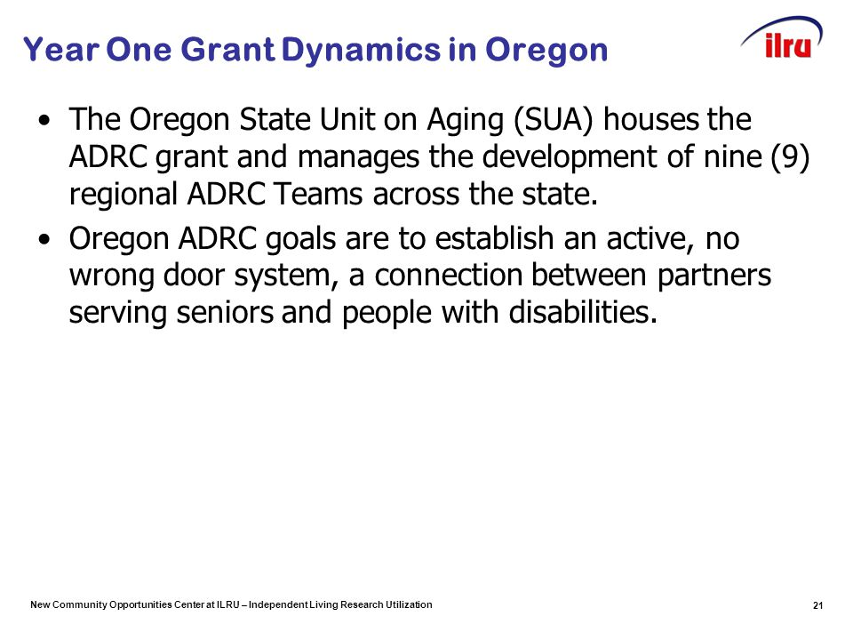 New Community Opportunities Center at ILRU – Independent Living Research Utilization Year One Grant Dynamics in Oregon The Oregon State Unit on Aging (SUA) houses the ADRC grant and manages the development of nine (9) regional ADRC Teams across the state.
