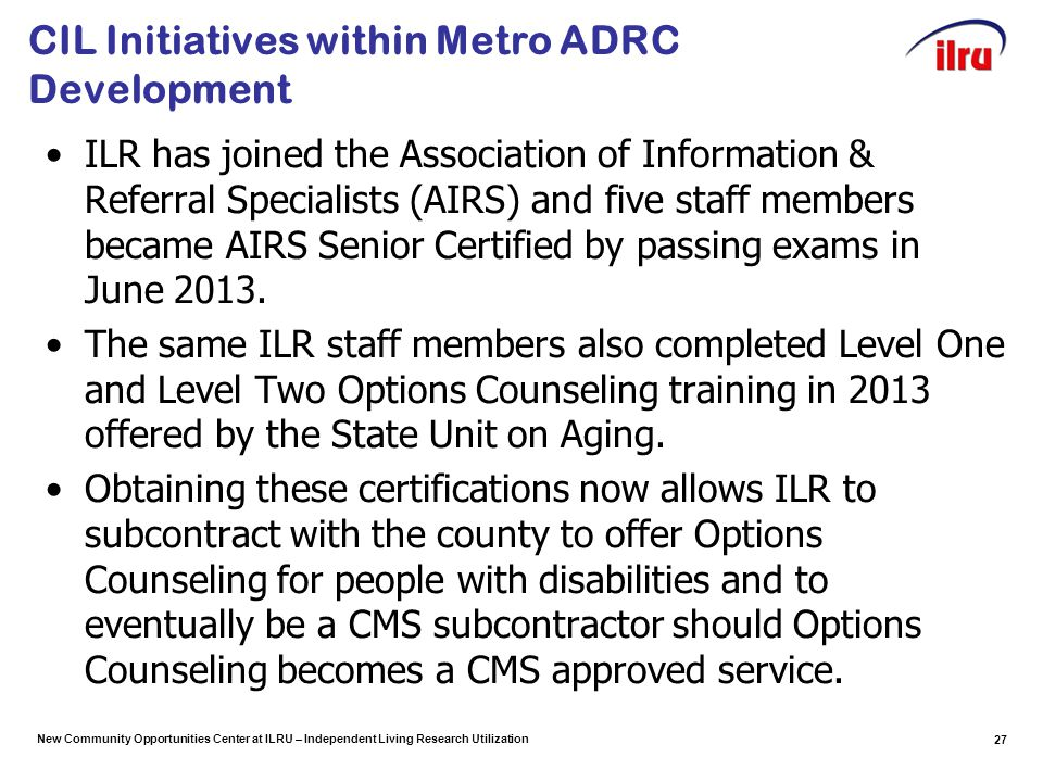 New Community Opportunities Center at ILRU – Independent Living Research Utilization CIL Initiatives within Metro ADRC Development ILR has joined the Association of Information & Referral Specialists (AIRS) and five staff members became AIRS Senior Certified by passing exams in June 2013.