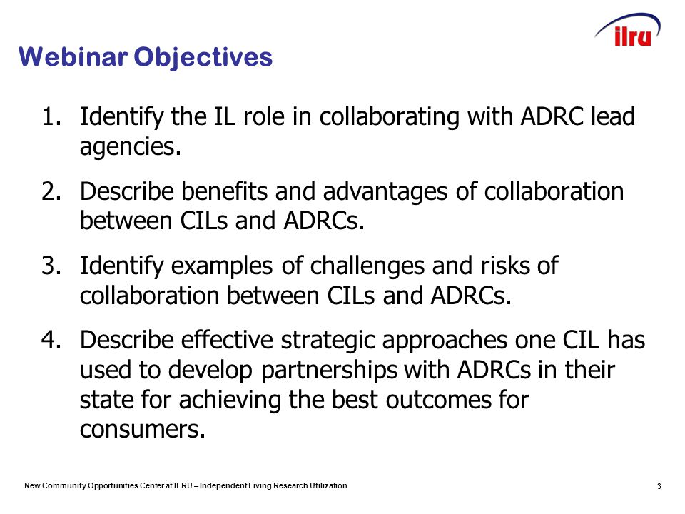 New Community Opportunities Center at ILRU – Independent Living Research Utilization Webinar Objectives 1.Identify the IL role in collaborating with ADRC lead agencies.