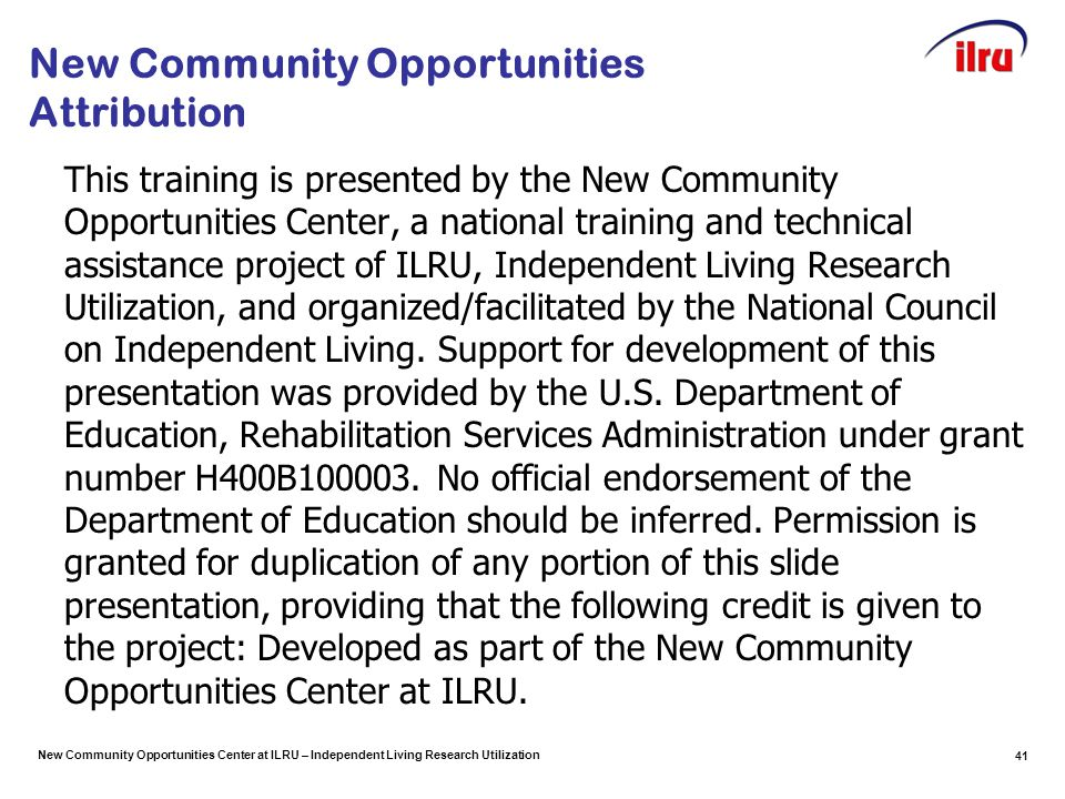 New Community Opportunities Center at ILRU – Independent Living Research Utilization New Community Opportunities Attribution This training is presented by the New Community Opportunities Center, a national training and technical assistance project of ILRU, Independent Living Research Utilization, and organized/facilitated by the National Council on Independent Living.
