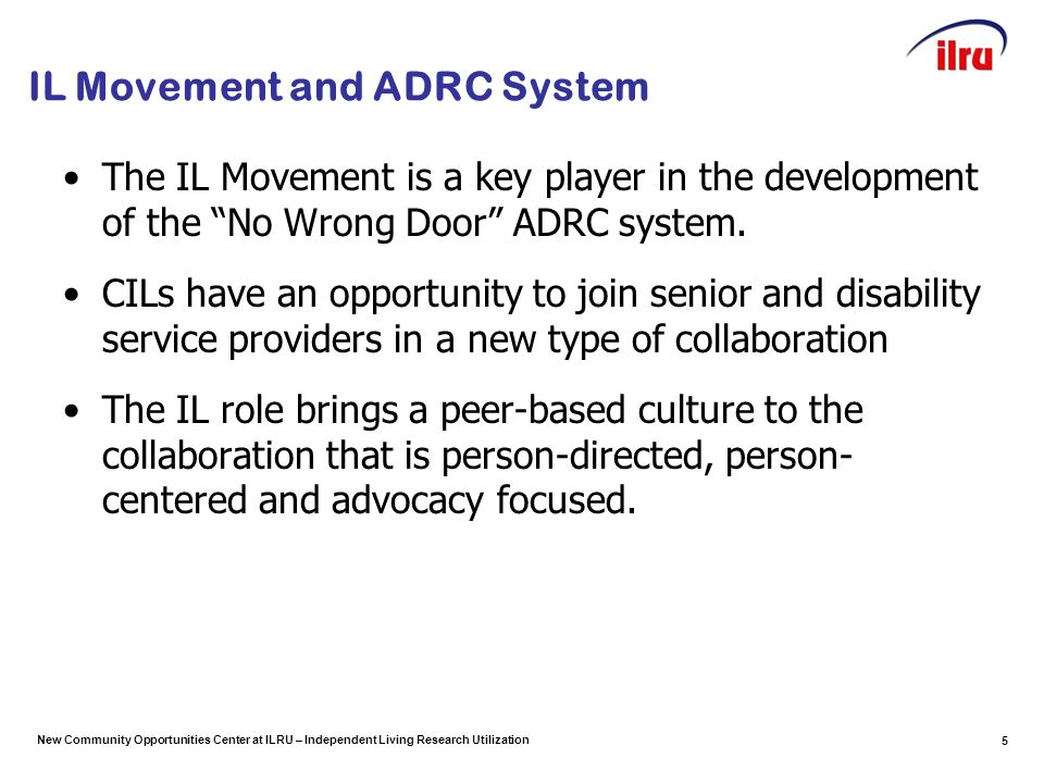 New Community Opportunities Center at ILRU – Independent Living Research Utilization IL Movement and ADRC System The IL Movement is a key player in the development of the No Wrong Door ADRC system.