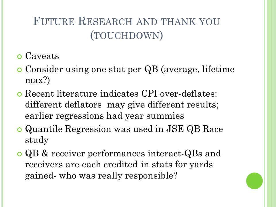 F UTURE R ESEARCH AND THANK YOU ( TOUCHDOWN ) Caveats Consider using one stat per QB (average, lifetime max ) Recent literature indicates CPI over-deflates: different deflators may give different results; earlier regressions had year summies Quantile Regression was used in JSE QB Race study QB & receiver performances interact-QBs and receivers are each credited in stats for yards gained- who was really responsible