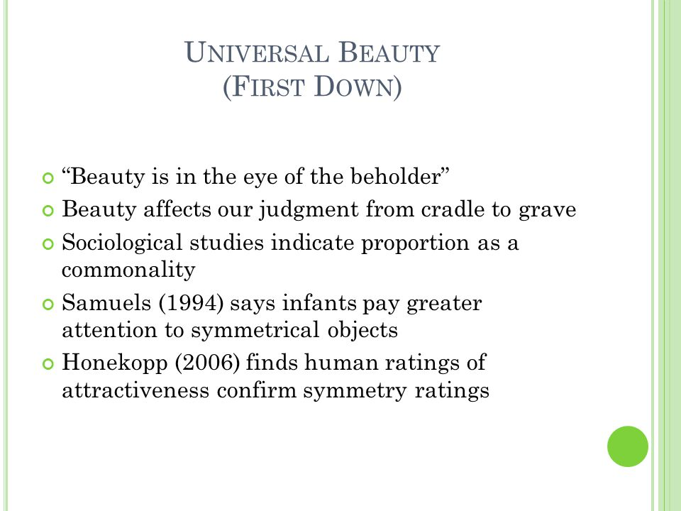 U NIVERSAL B EAUTY (F IRST D OWN ) Beauty is in the eye of the beholder Beauty affects our judgment from cradle to grave Sociological studies indicate proportion as a commonality Samuels (1994) says infants pay greater attention to symmetrical objects Honekopp (2006) finds human ratings of attractiveness confirm symmetry ratings