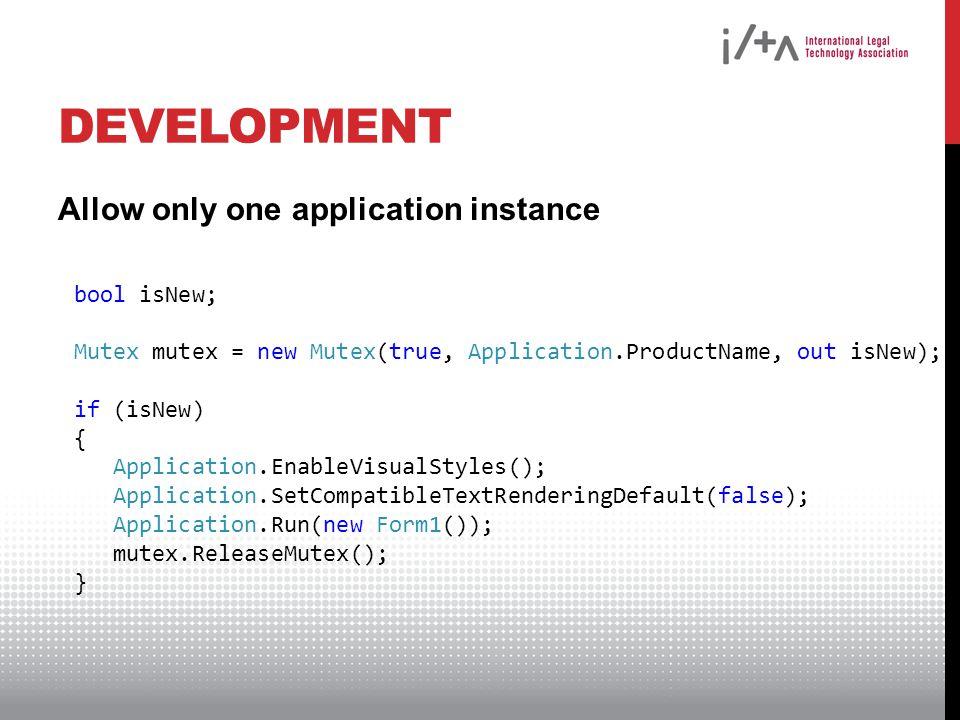 DEVELOPMENT Allow only one application instance bool isNew; Mutex mutex = new Mutex(true, Application.ProductName, out isNew); if (isNew) { Application.EnableVisualStyles(); Application.SetCompatibleTextRenderingDefault(false); Application.Run(new Form1()); mutex.ReleaseMutex(); }