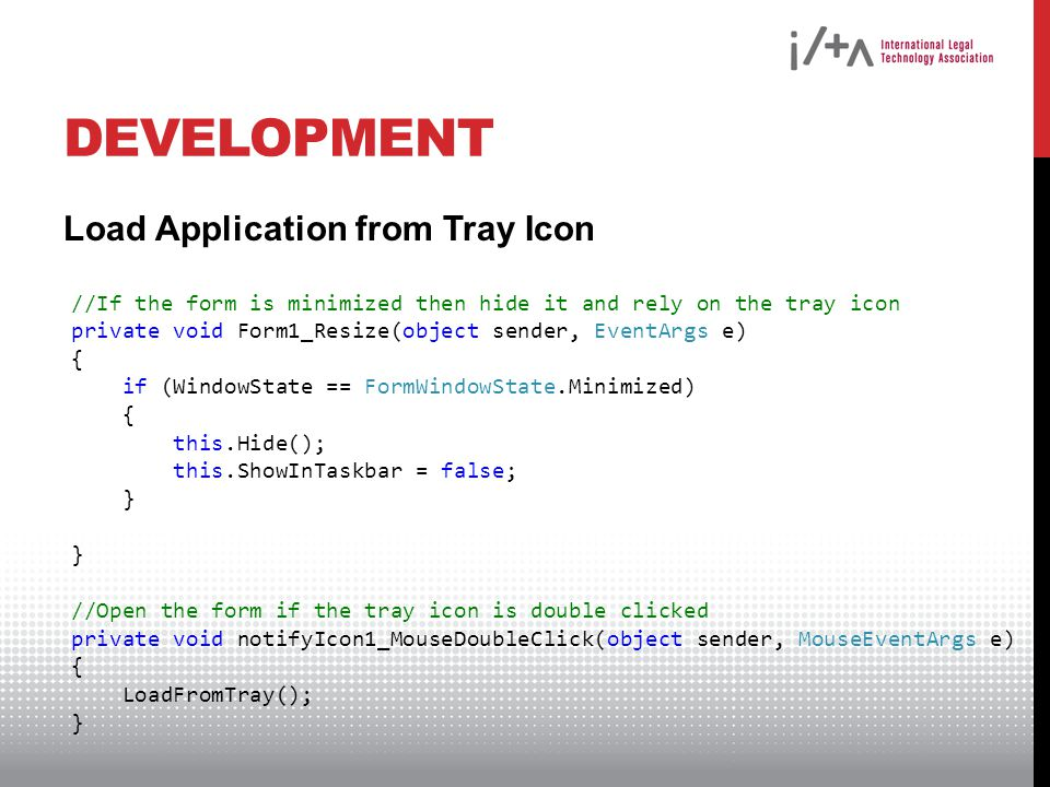 DEVELOPMENT Load Application from Tray Icon //If the form is minimized then hide it and rely on the tray icon private void Form1_Resize(object sender,