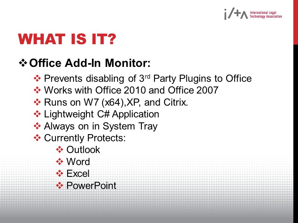 WHAT IS IT?  Office Add-In Monitor:  Prevents disabling of 3 rd Party Plugins to Office  Works with Office 2010 and Office 2007  Runs on W7 (x64),