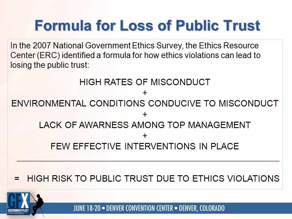 Formula for Loss of Public Trust In the 2007 National Government Ethics Survey, the Ethics Resource Center (ERC) identified a formula for how ethics violations can lead to losing the public trust: HIGH RATES OF MISCONDUCT + ENVIRONMENTAL CONDITIONS CONDUCIVE TO MISCONDUCT + LACK OF AWARNESS AMONG TOP MANAGEMENT + FEW EFFECTIVE INTERVENTIONS IN PLACE = HIGH RISK TO PUBLIC TRUST DUE TO ETHICS VIOLATIONS