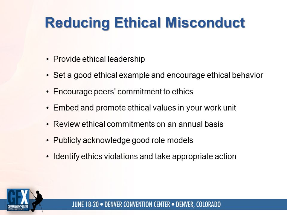 Reducing Ethical Misconduct Provide ethical leadership Set a good ethical example and encourage ethical behavior Encourage peers commitment to ethics Embed and promote ethical values in your work unit Review ethical commitments on an annual basis Publicly acknowledge good role models Identify ethics violations and take appropriate action