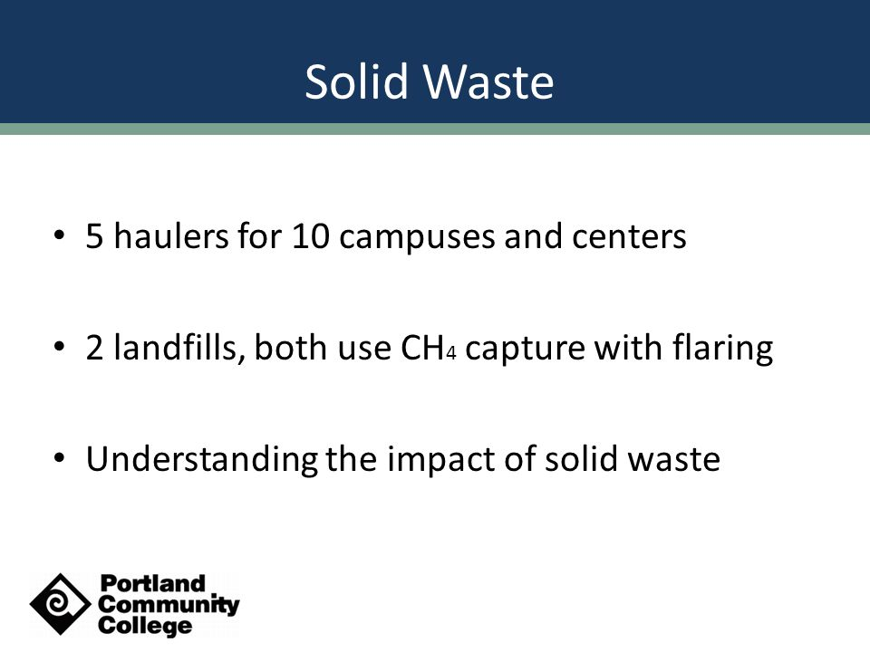 Solid Waste 5 haulers for 10 campuses and centers 2 landfills, both use CH 4 capture with flaring Understanding the impact of solid waste