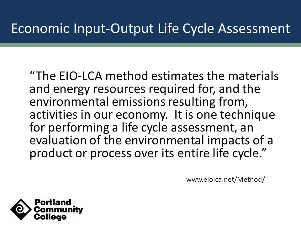 Economic Input-Output Life Cycle Assessment The EIO-LCA method estimates the materials and energy resources required for, and the environmental emissions resulting from, activities in our economy.