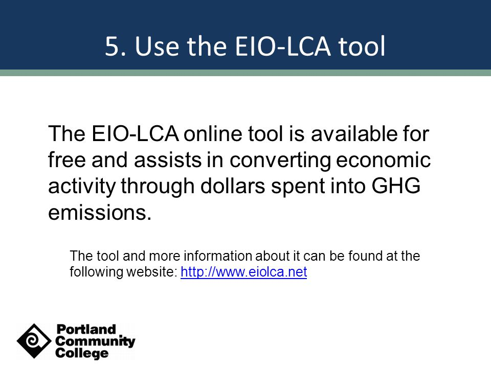 5. Use the EIO-LCA tool The EIO-LCA online tool is available for free and assists in converting economic activity through dollars spent into GHG emiss