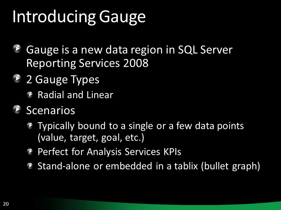 20 Introducing Gauge Gauge is a new data region in SQL Server Reporting Services 2008 2 Gauge Types Radial and Linear Scenarios Typically bound to a s