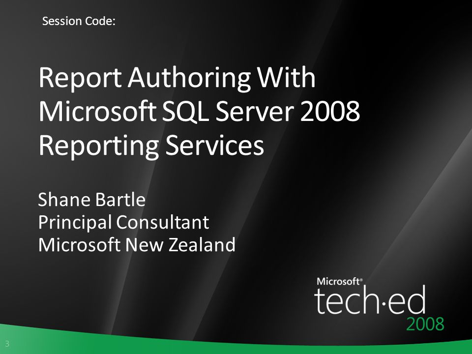 3 Report Authoring With Microsoft SQL Server 2008 Reporting Services Shane Bartle Principal Consultant Microsoft New Zealand Session Code: