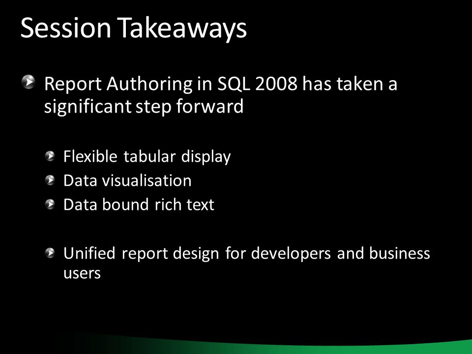 Session Takeaways Report Authoring in SQL 2008 has taken a significant step forward Flexible tabular display Data visualisation Data bound rich text Unified report design for developers and business users