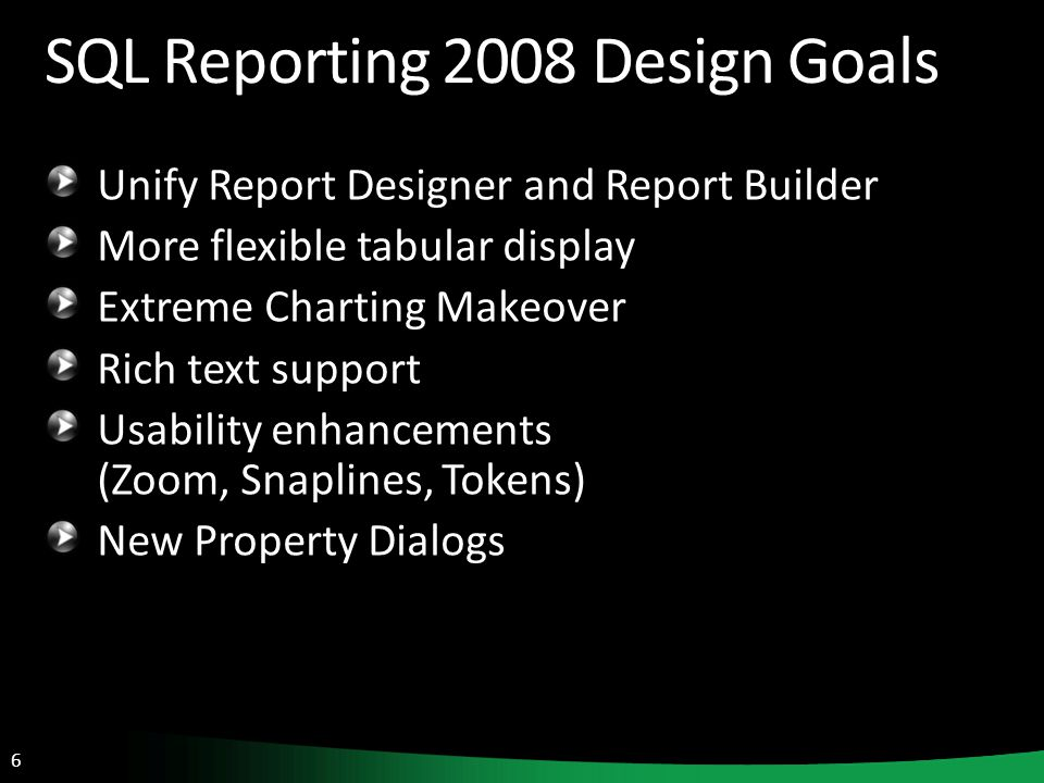 6 SQL Reporting 2008 Design Goals Unify Report Designer and Report Builder More flexible tabular display Extreme Charting Makeover Rich text support Usability enhancements (Zoom, Snaplines, Tokens) New Property Dialogs