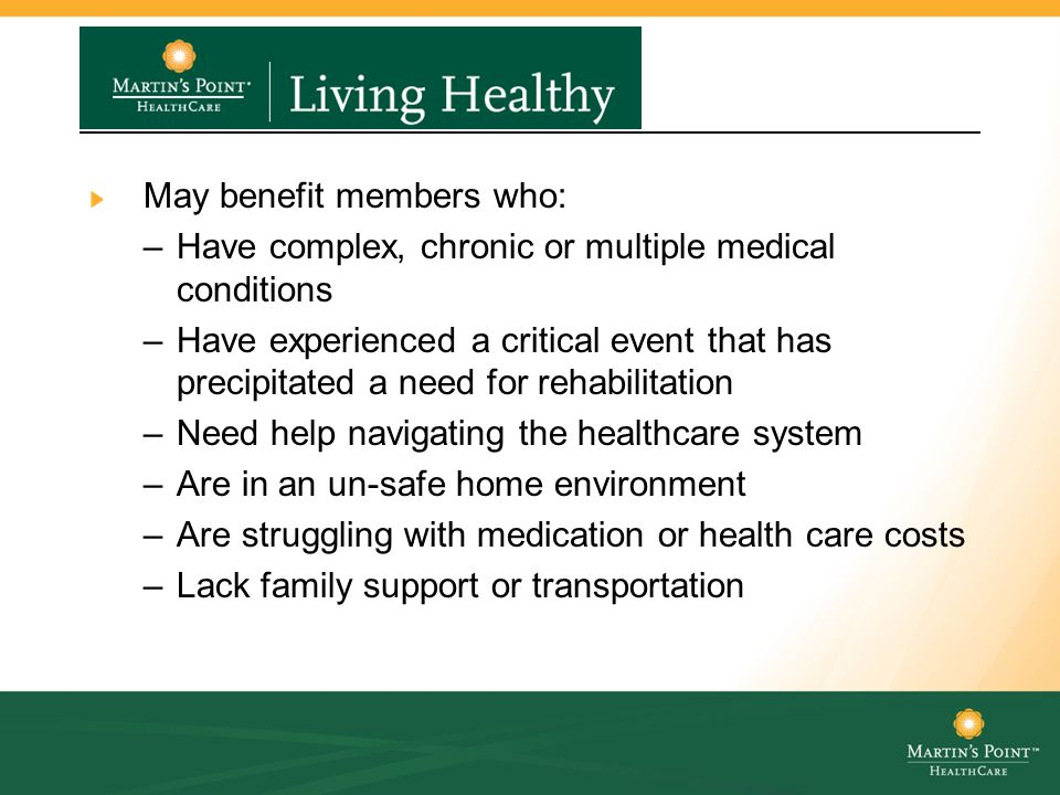 Living Healthy Programs May benefit members who: –Have complex, chronic or multiple medical conditions –Have experienced a critical event that has precipitated a need for rehabilitation –Need help navigating the healthcare system –Are in an un-safe home environment –Are struggling with medication or health care costs –Lack family support or transportation